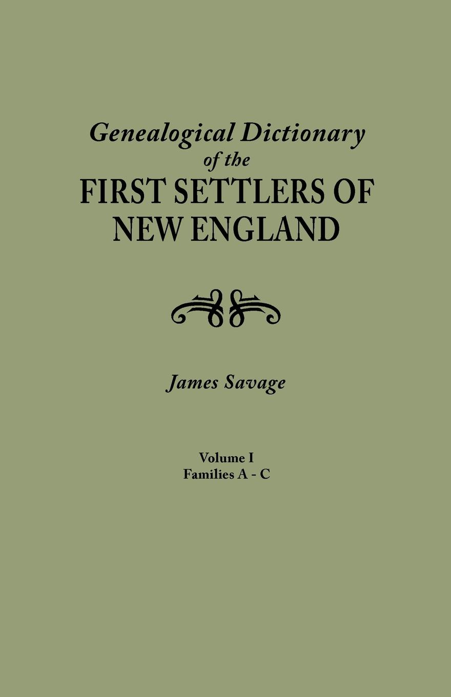 James Savage A Genealogical Dictionary of the First Settlers of New England, showing three generations of those who came before May, 1692. In four volumes. Volume I (families Abbee - Cuttriss) elisa new new england beyond criticism in defense of america s first literature isbn 9781118854563