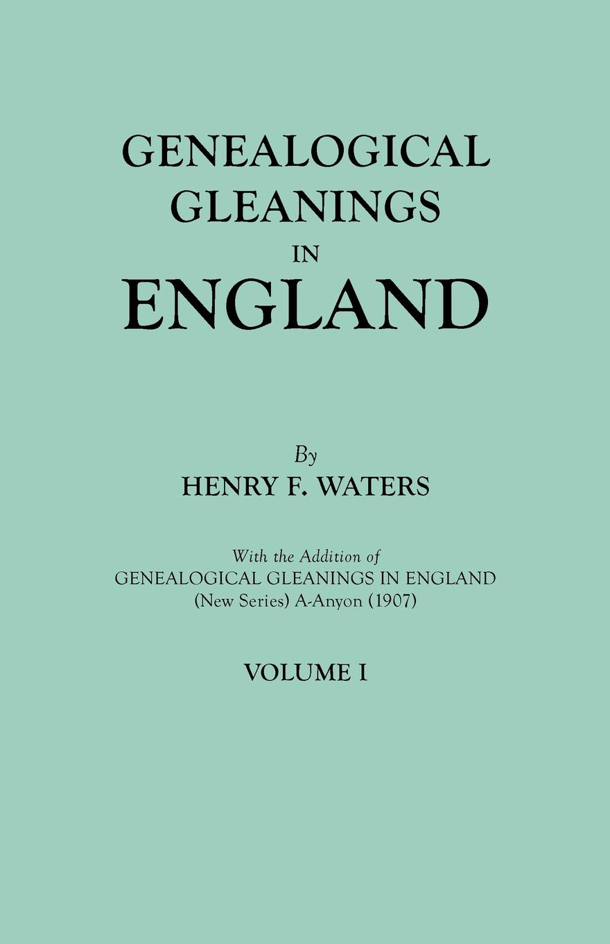 Henry F. Waters Genealogical Gleanings in England. Abstracts of Wills Relating to Early American Families, with Genealogical Notes and Pedigrees Constructed from the Wills and from Other Records. In Two Volumes. Volume I gilbert samuel macquoid jacobite songs and ballads with notes genealogical table of the stuarts