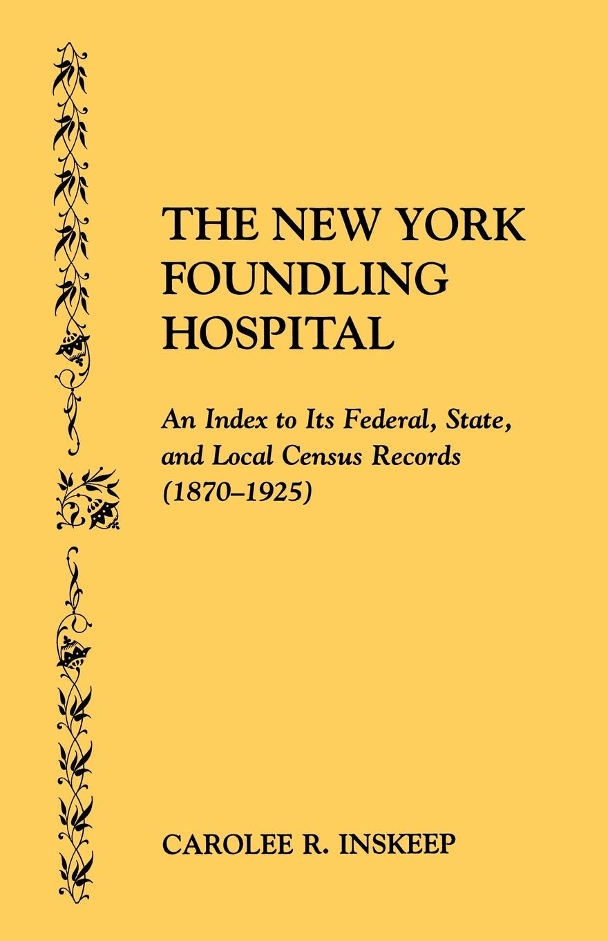 Carolee R. Inskeep The New York Foundling Hospital. an Index to Its Federal, State, and Local Census Records (1870-1925) бижутерия carolee diy