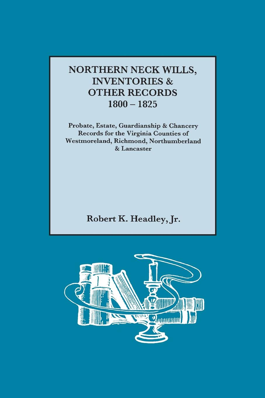Kr Robert K. Headley Northern Neck Wills, Inventories & Other Records, 1800-1825. Probate, Estate, Guardianship Chancery Records for the Virginia Counties of Westmorelan