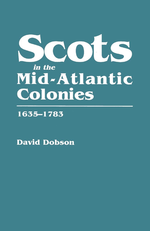 David Dobson Scots in the Mid-Atlantic Colonies, 1635-1783 scots