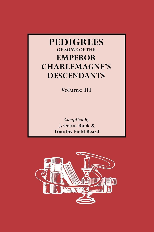 J. Orton Buck, Timothy F. Beard Pedigrees of Emperor Charlemagnes Descendants, Vol. III