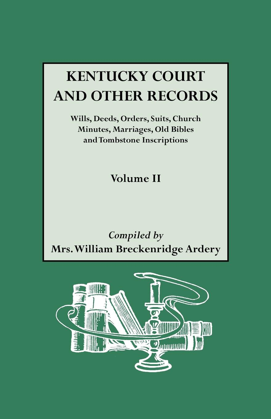 William B. Ardery, Julia Spencer Mrs Ardery Kentucky Court and Other Records. Wills, Orders, Suits, Church Minutes, Marriages, Old Bible Records Tombstone Inscriptions. Volume II