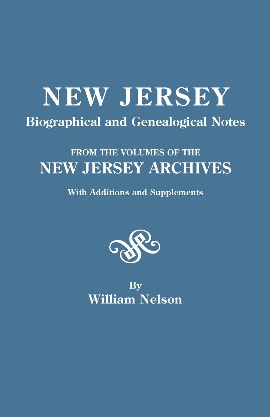William Nelson New Jersey Biographical and Genealogical Notes. from the Volumes of the New Jersey Archives. with Additions and Supplements the new jersey we love