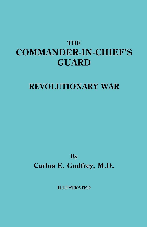 Carlos E. Godfrey The Commander-In-Chief's Guard. Revolutionary War книга wing commander цена свободы