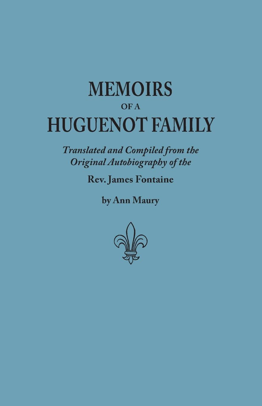 Фото - James Fontaine, Jacques Fontaine Memoirs of a Huguenot Family. Translated and Compiled from the Original Autobiography of the REV. James Fontaine, and Other Family Manuscripts; Comp thomas henry memoirs of albert de haller m d compiled chiefly from the elogium spoken before the royal
