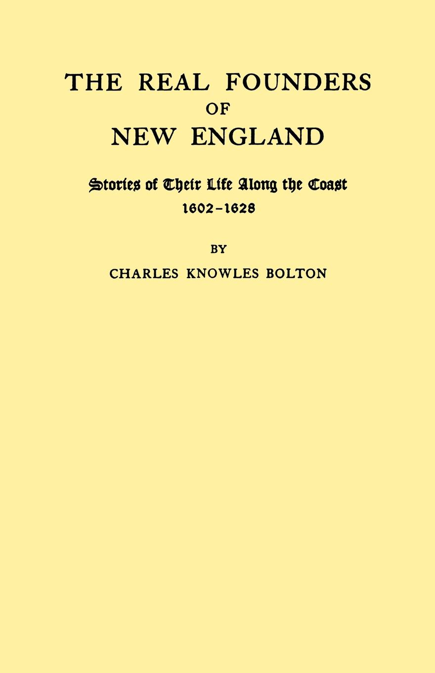 Charles Knowles Bolton The Real Founders of New England. Stories of Their Life Along the Coast, 1602-1626