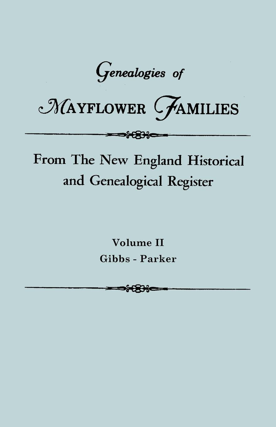 New England Genealogies of Mayflower Families from The Historical and Genealogical Register. In Three Volumes. Volume II. Gibbs - Parker