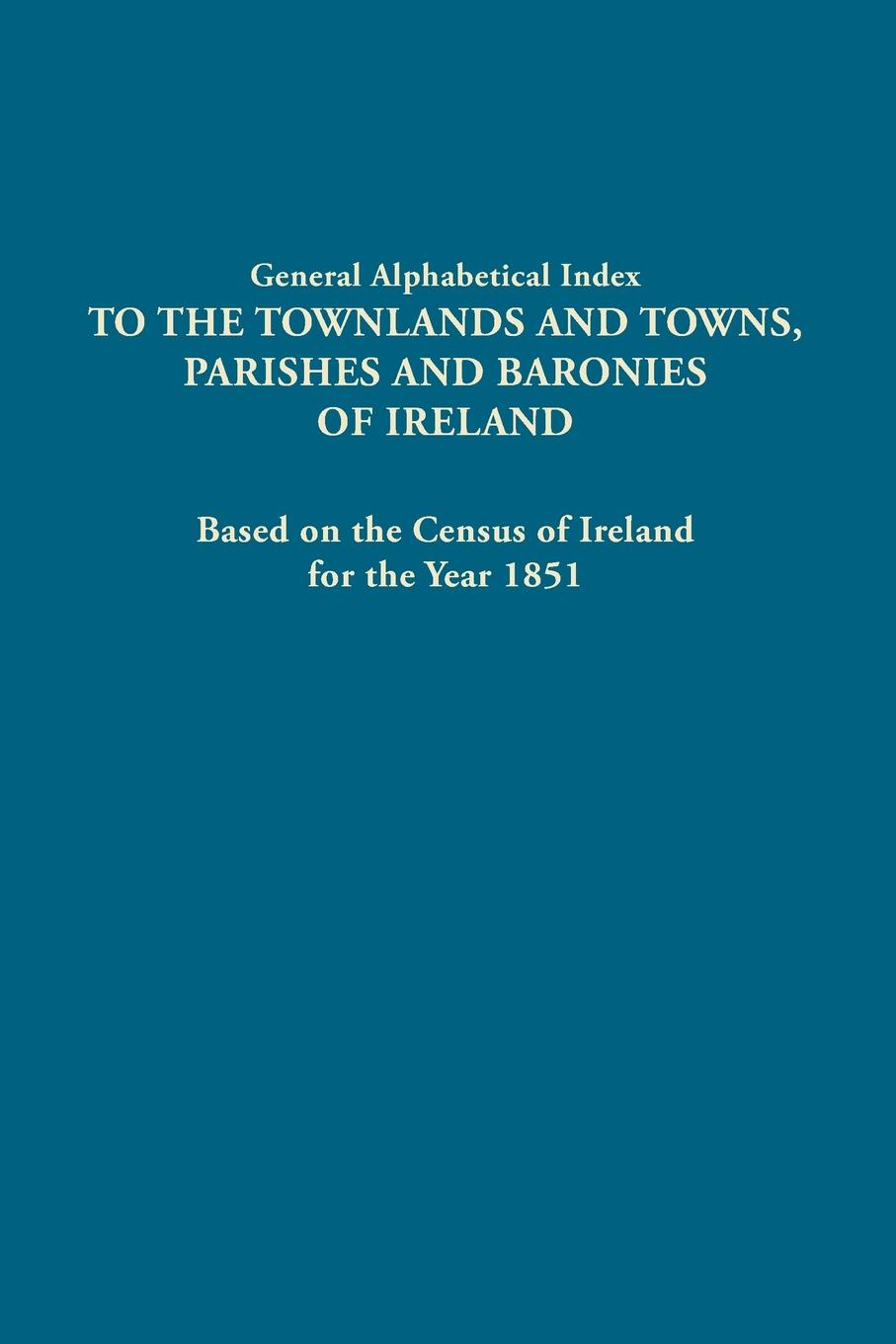 Ireland General Alphabetical Index to the Townlands and Towns, Parishes and Baronies of Ireland. Based on the Census of Ireland for the Year 1851 ireland 2016