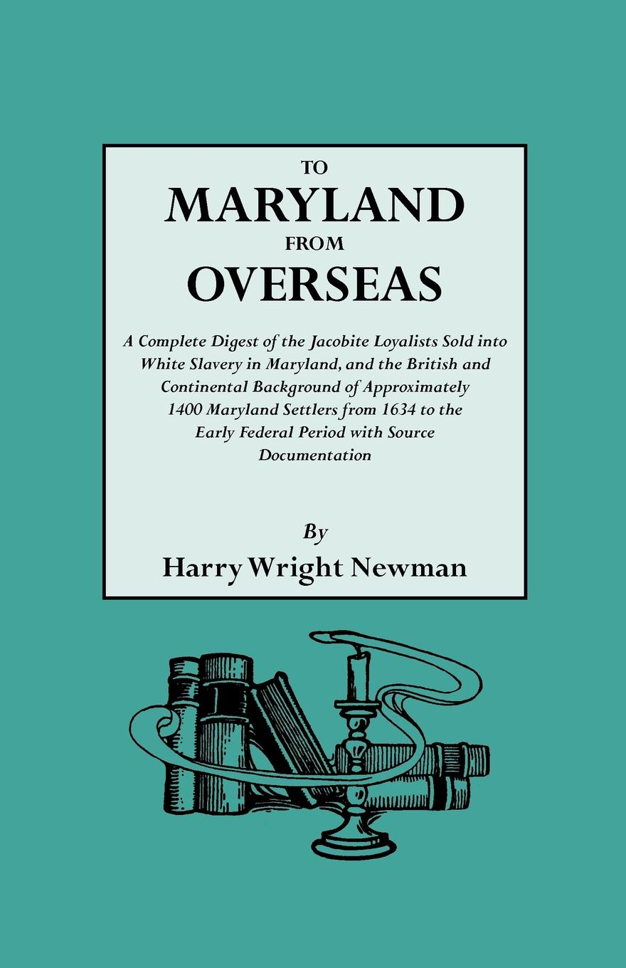 Harry Wright Newman To Maryland from Overseas. a Complete Digest of the Jacobite Loyalists Sold Into White Slavery in Maryland, and British Contintental Backgroun