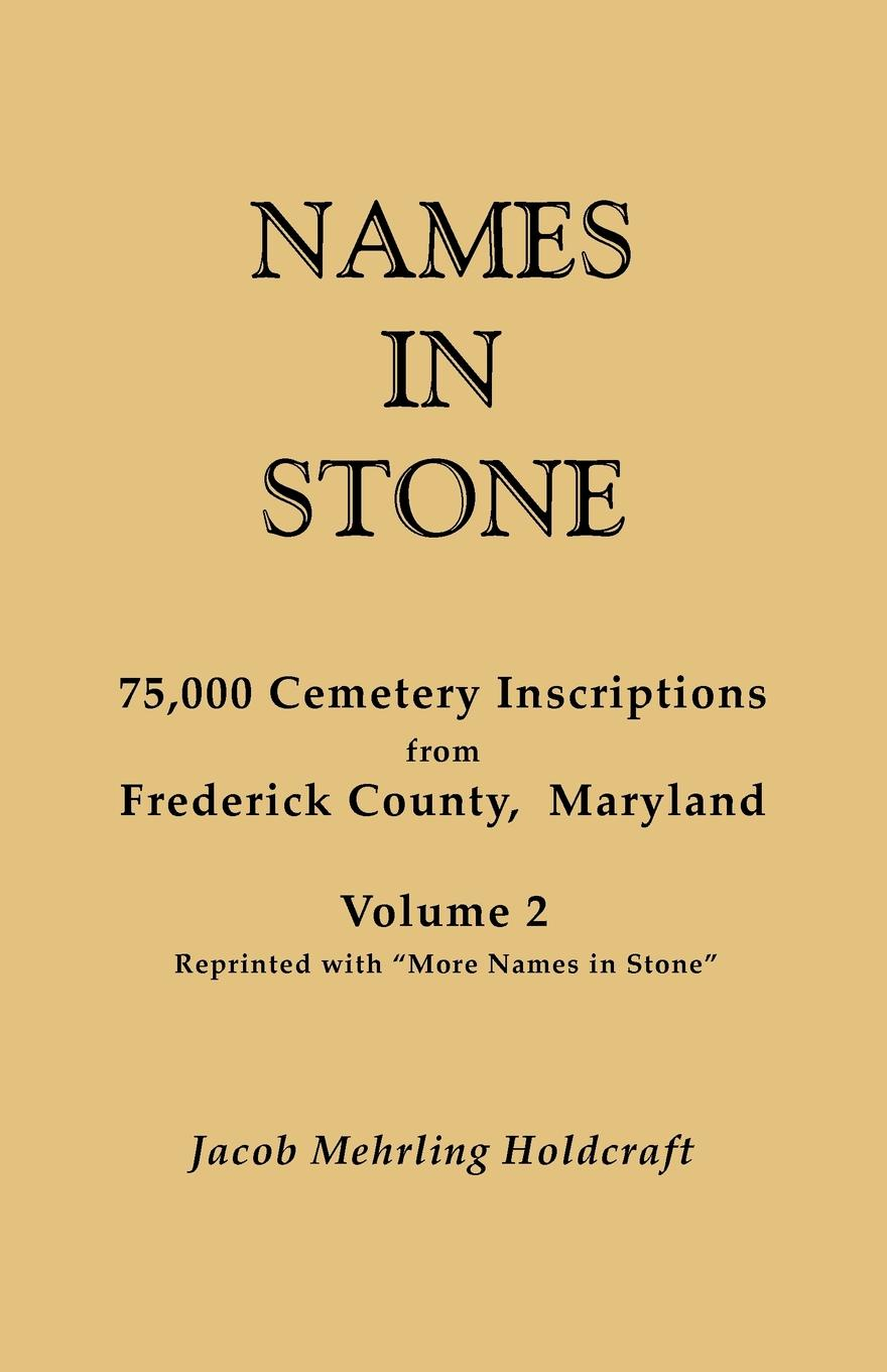 """Jacob Mehrling Holdcraft Names in Stone. 75,000 Cemetery Inscriptions from Frederick County, Maryland. Volume 2, Reprinted with """"More Names in Stone"""""""