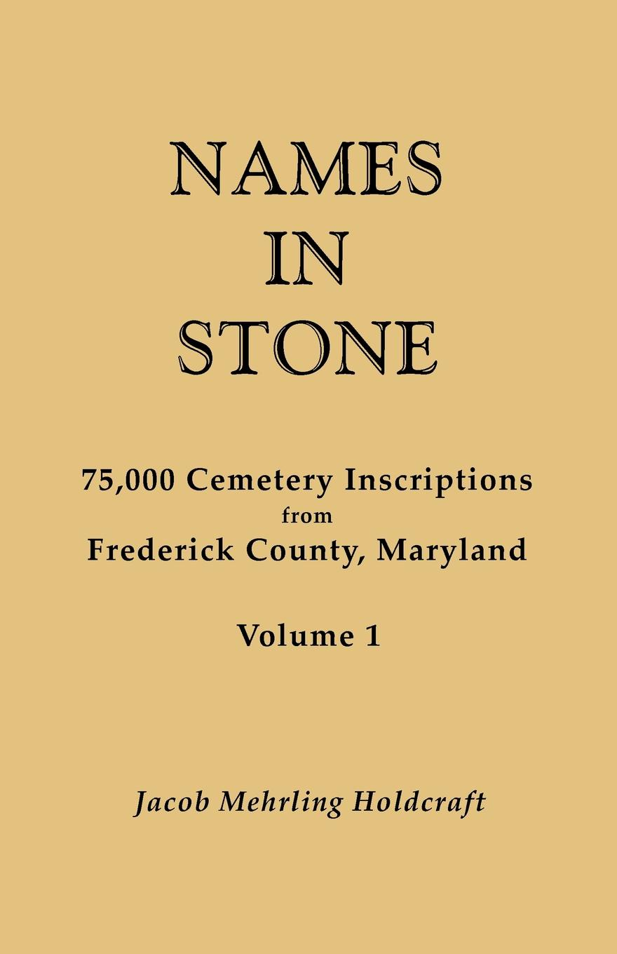 Jacob Mehrling Holdcraft Names in Stone. 75,000 Cemetery Inscriptions from Frederick County, Maryland. Volume 1