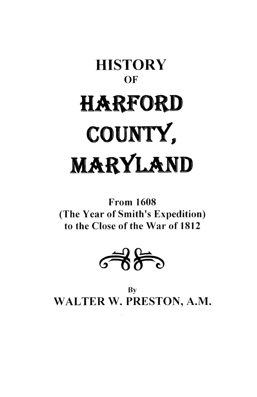 Walter Wilkes Preston History of Harford County, Maryland, from 1608 (the Year Smiths Expedition) to the Close War 1812