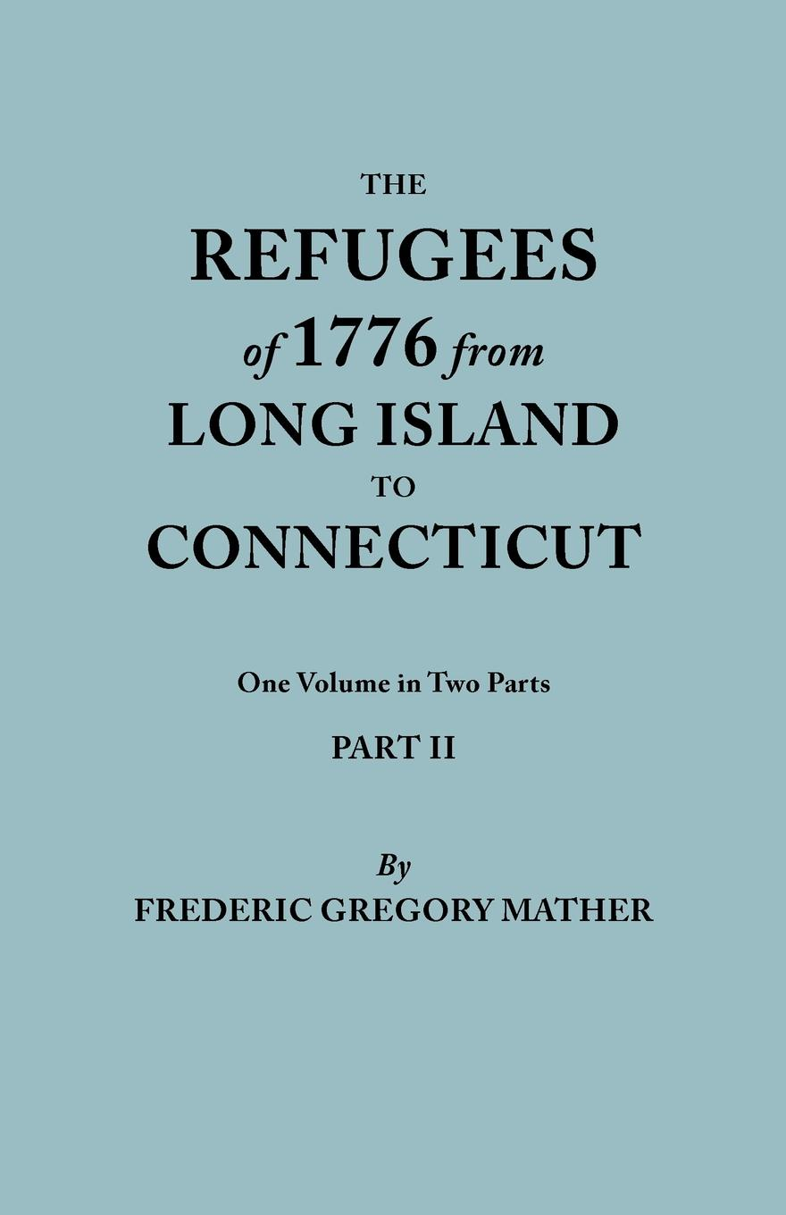 Frederic Gregory Mather The Refugees of 1776 from Long Island to Connecticut. One Volume in Two Parts. Part II. Includes Index to both Parts