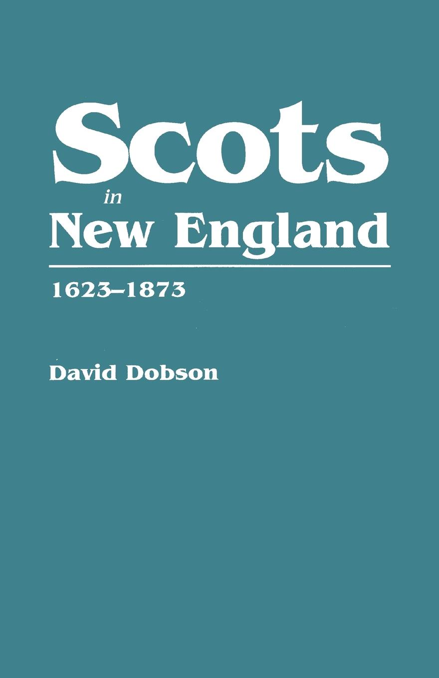 David Dobson Scots in New England, 1623-1873 scots