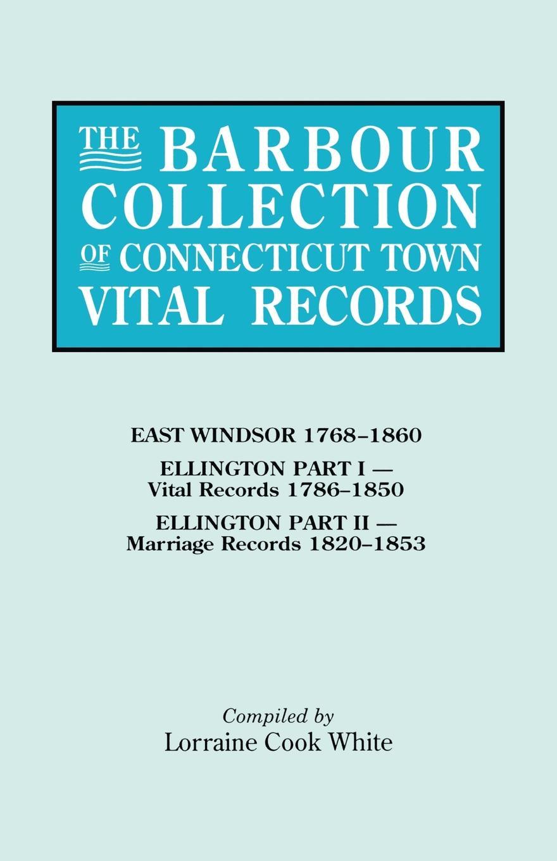 Lorraine Cook White The Barbour Collection of Connecticut Town Vital Records. Volume 11. East Windsor 1768-1860, Ellington Part I (Vital Records 1786-1850), Par