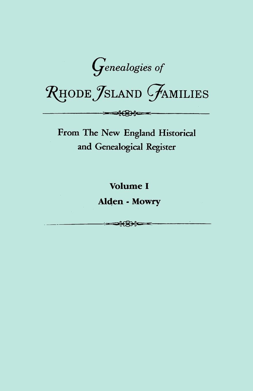 Genealogies of Rhode Island Families from The New England Historical and Genealogical Register. In Two Volumes. Volume I. Alden - Mowry