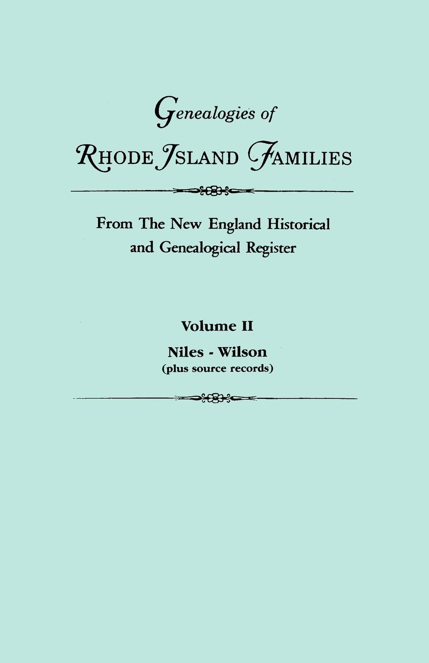 Genealogies of Rhode Island Families from The New England Historical and Genealogical Register. In Two Volumes. Volume II. Niles - Wilson (plus source records)