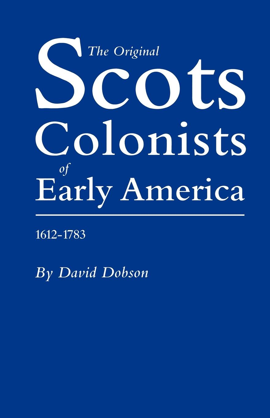 David Dobson Original Scots Colonists of Early America, 1612-1783 scots