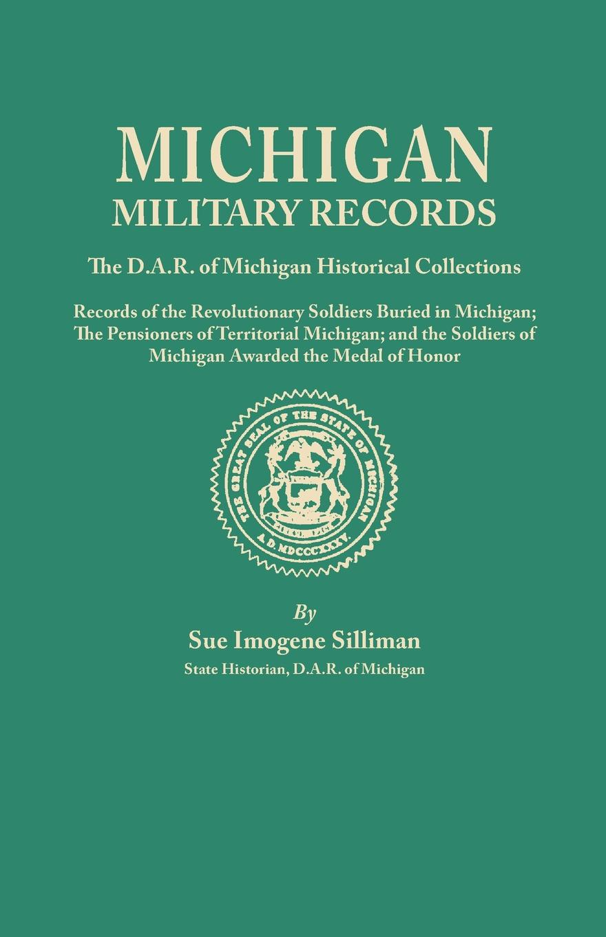 Sue I. Silliman Michigan Military Records. the D.A.R. of Historical Collections; Records Revolutionary Soldiers Buried in Michigan; The Pensioners