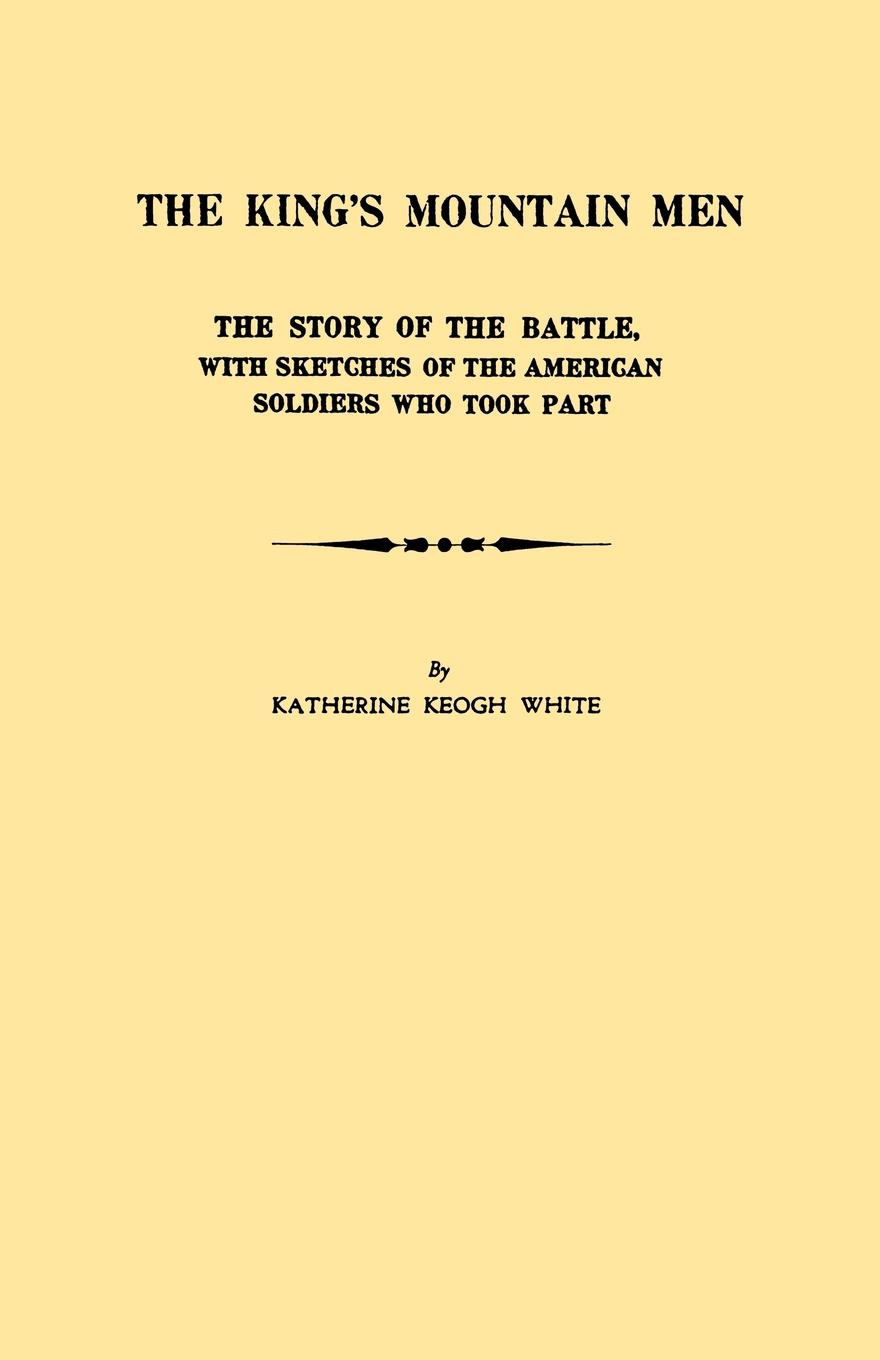 Katherine K. White The King's Mountain Men. the Story of the Battle, with Sketches of the American Soldiers Who Took Part the who sensation the story of tommy
