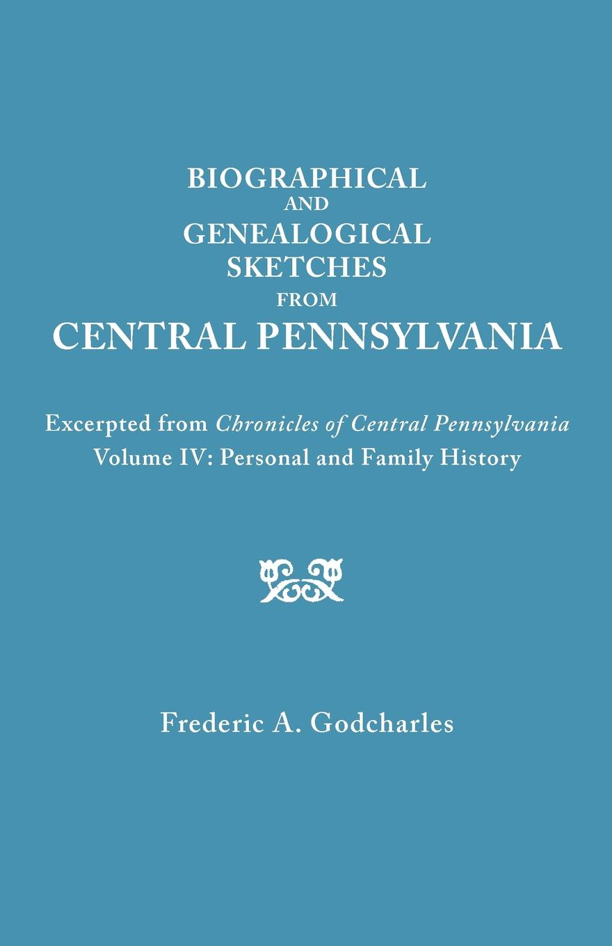 Frederic A. Godcharles Biographical and Genealogical Sketches from Central Pennsylvania. Excerpted Chronicles of Pennsylvania, Volume IV. Personal Family History