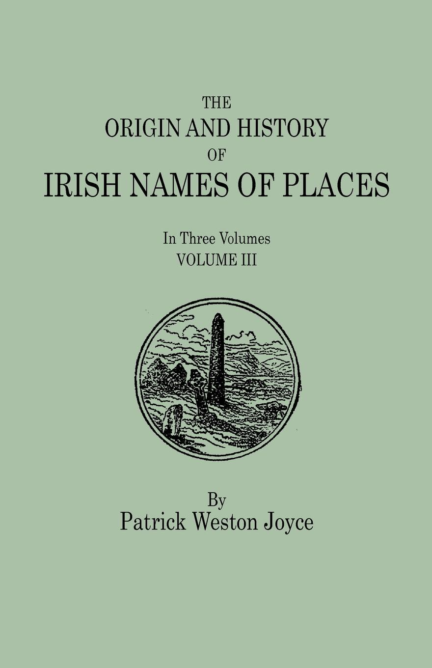 Patrick Weston Joyce The Origin and History of Irish Names of Places. In Three Volumes. Volume III patrick woulfe irish names and surnames with explanatory and historical notes