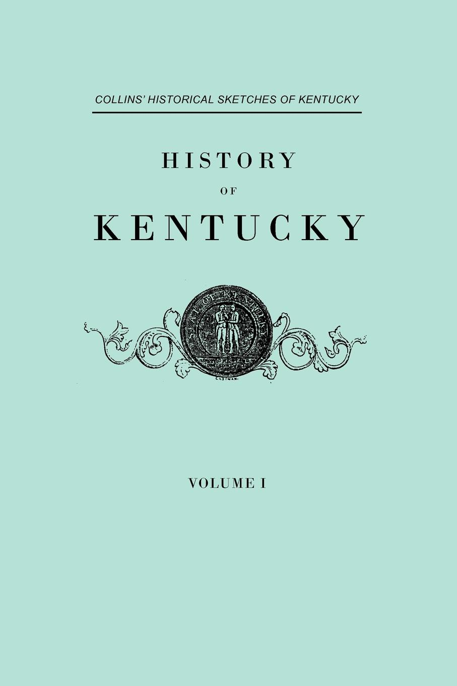 Lewis Collins, Richard H. Collins History of Kentucky. Collins' Historical Sketches of Kentucky. In Two Volumes. Volume I