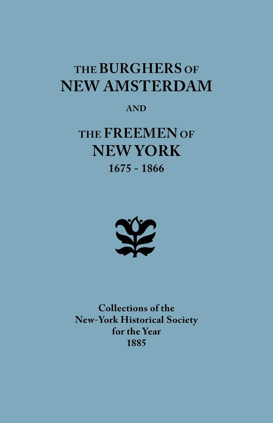 New-York Historical Society The Burghers of New Amsterdam .and. The Freemen of New York, 1675-1866. Collections of the New-York Historical Society for the Year 1885 the proclaimers york