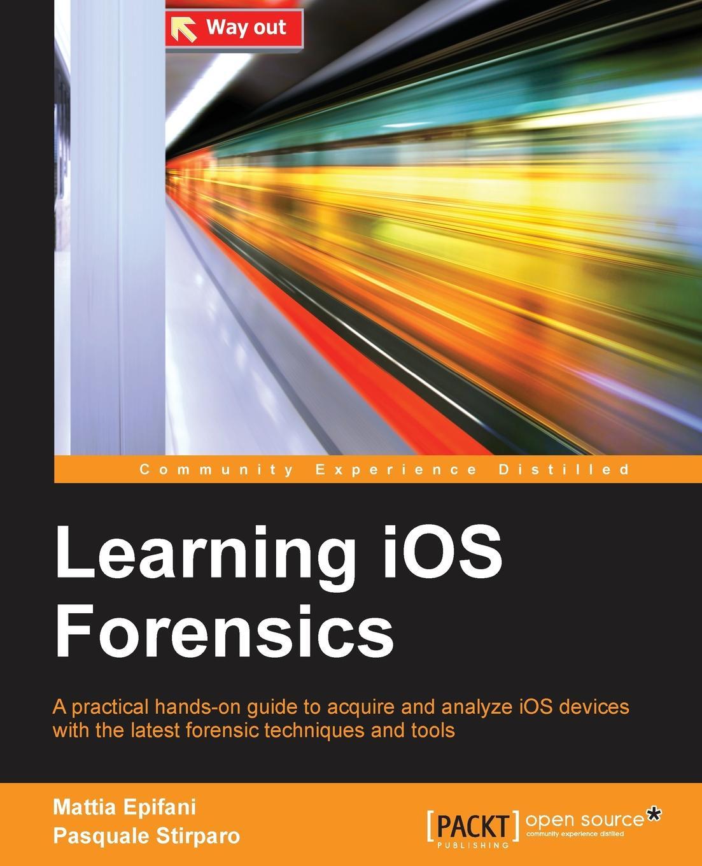 Mattia Epifani, Pasquale Stirparo Learning iOS Forensics
