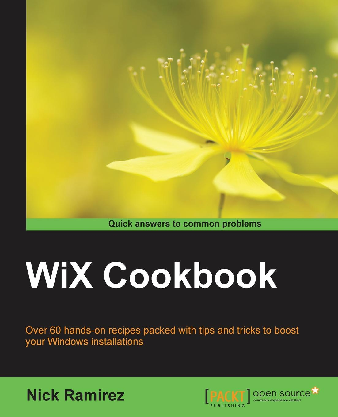 Nick Ramirez WiX Cookbook nick ramirez wix 3 6 a developer s guide to windows installer xml