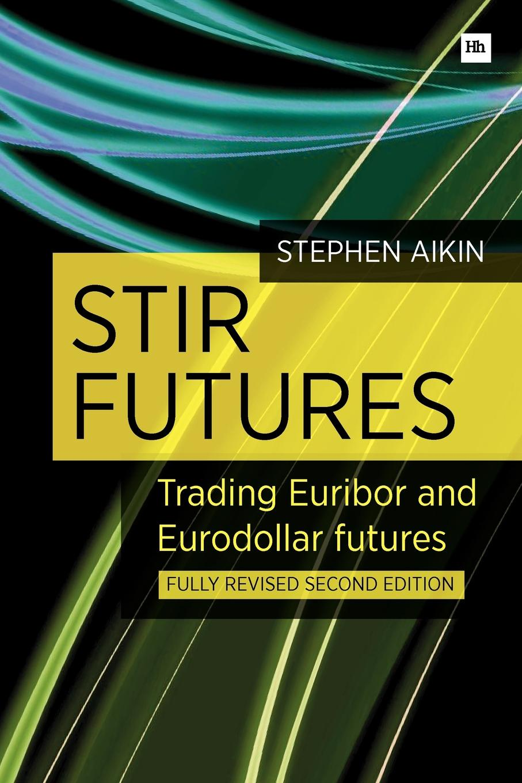 Stephen Aikin Stir Futures. Trading Euribor and Eurodollar Futures
