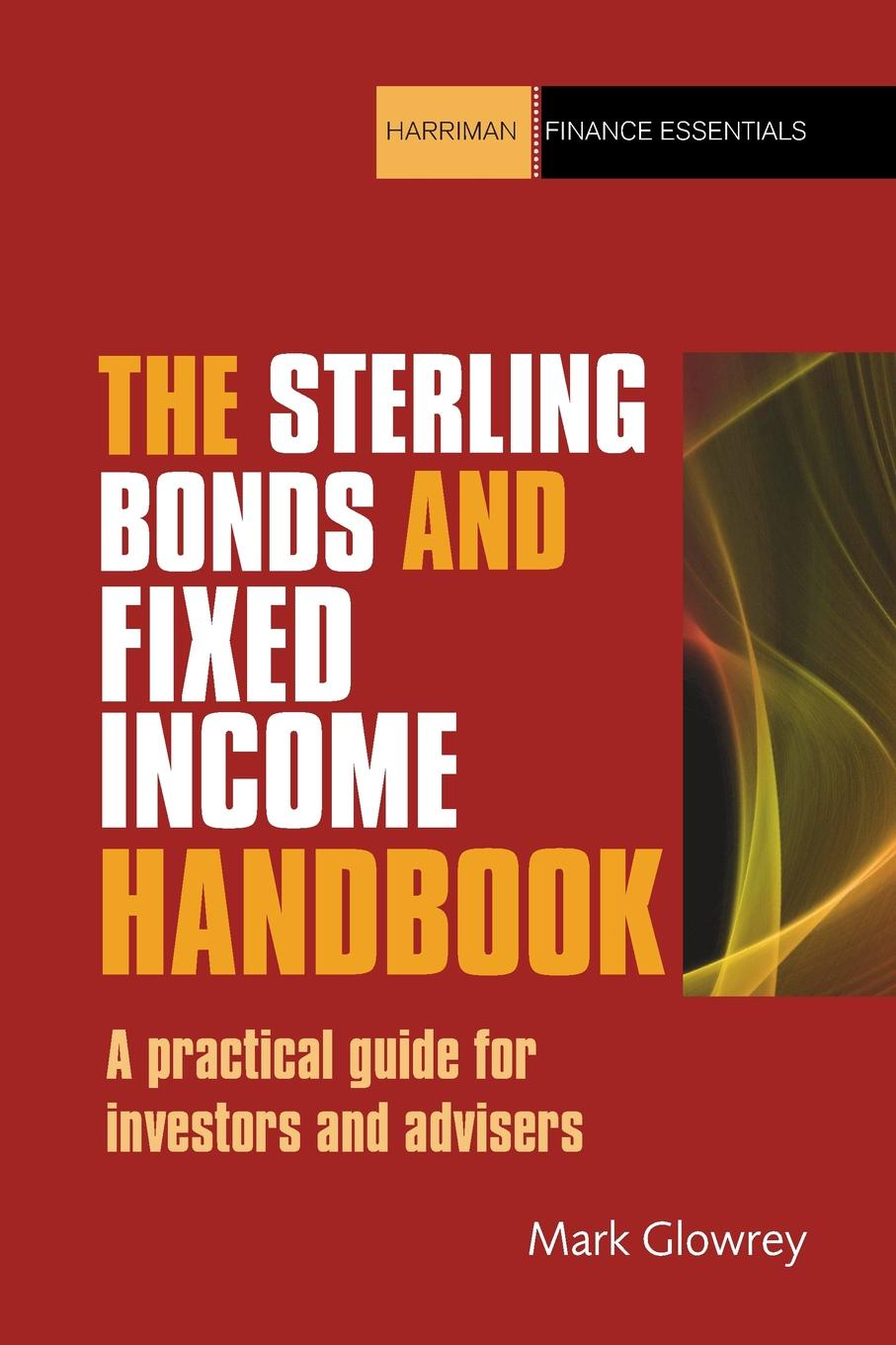 Mark Glowrey The Sterling Bonds and Fixed Income Handbook. A Practical Guide for Investors and Advisers