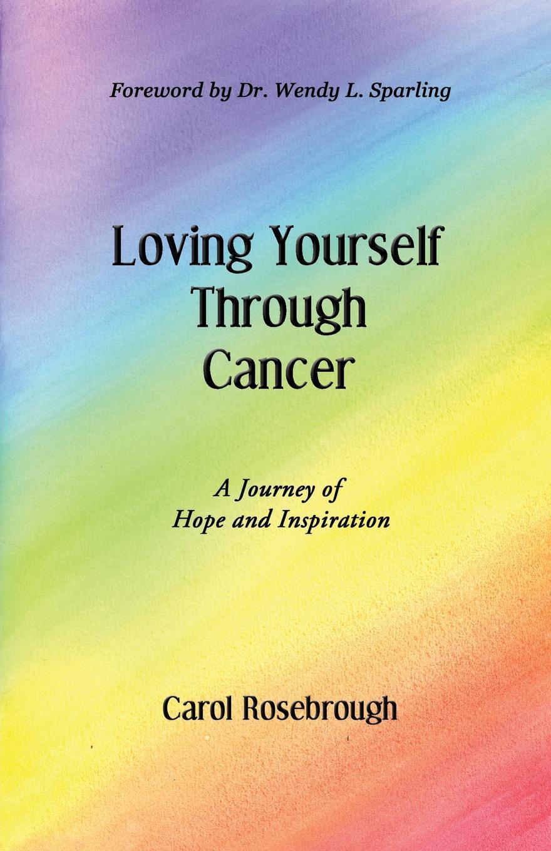 Carol Rosebrough Loving Yourself Through Cancer. A Journey of Hope and Inspiration karyl j leslie rays of hope poems of faith and inspiration