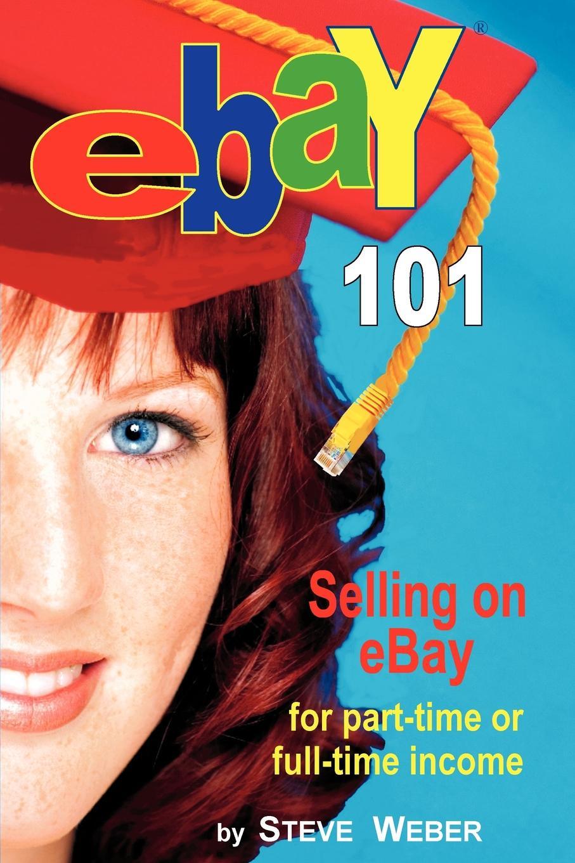 Steve Weber Ebay 101. Selling on Ebay for Part-Time or Full-Time Income, Beginner to Powerseller in 90 Days ebay