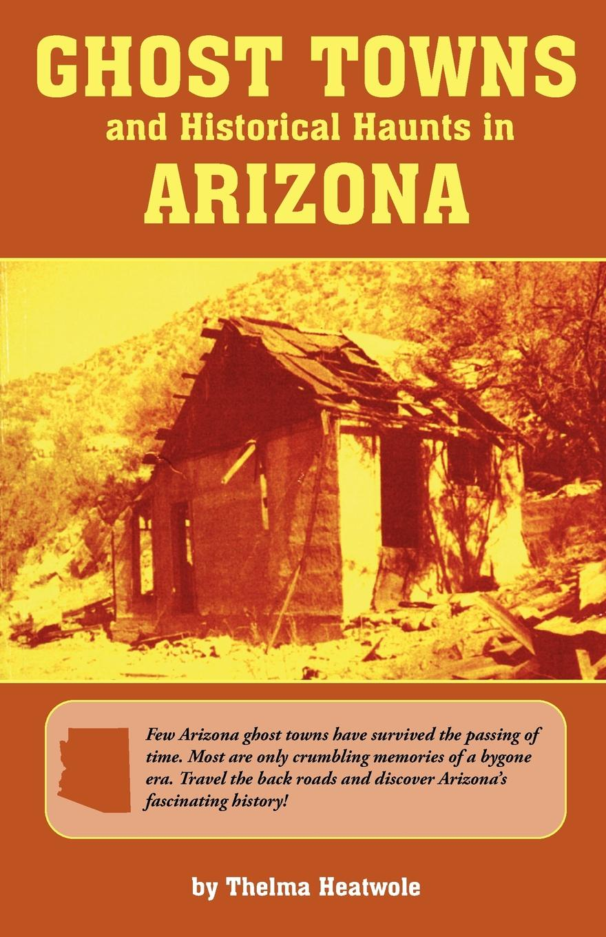 Thelma Heatwole Ghost Towns & Historical Haunts in Arizona