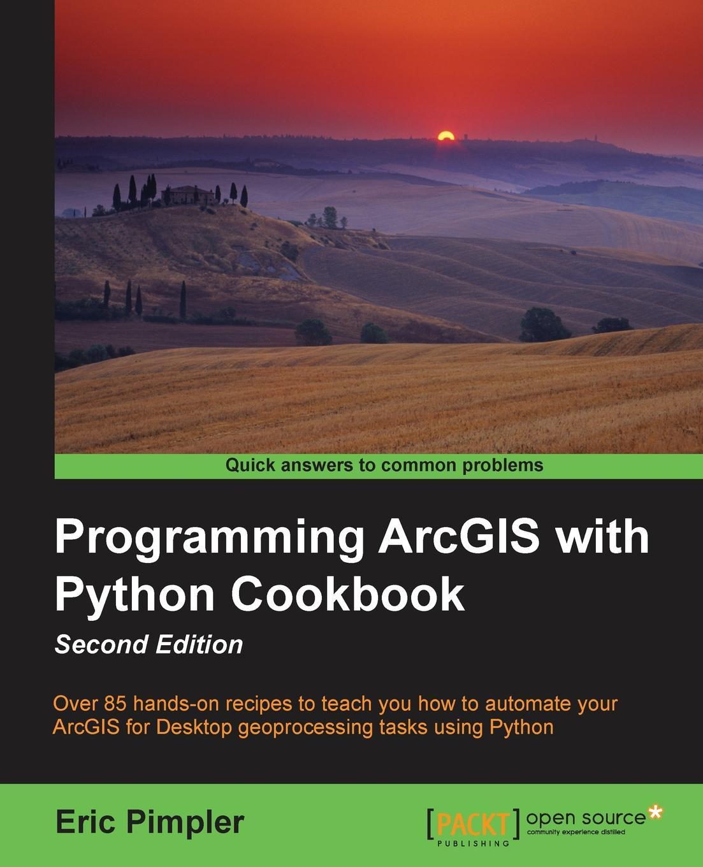 Eric Pimpler Programming ArcGIS with Python Cookbook - Second Edition pradeeban kathiravelu dr m o faruque sarker python network programming cookbook second edition