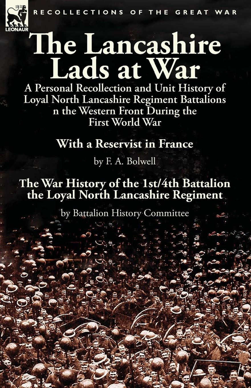 F. A. Bolwell The Lancashire Lads at War. a Personal Recollection and Unit History of Loyal North Lancashire Regiment Battalions on the Western Front During the First World War-With a Reservist in France by F. A. Bolwell & The War History of the 1st/4th Battali... george f campbell pat o brien war with the r f c two personal accounts of airmen during the first world war 1914 18