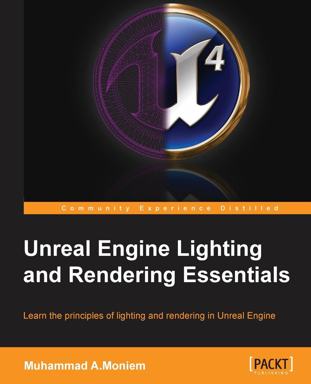 Muhammad A.Moniem Unreal Engine Lighting and Rendering Essentials