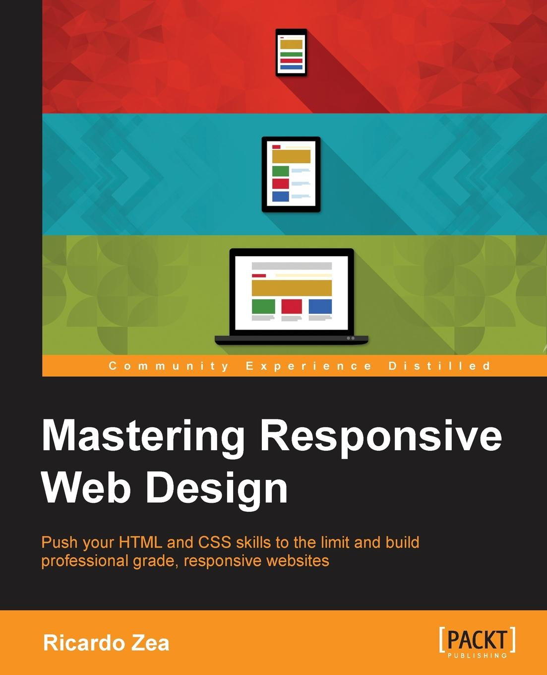 Ricardo Zea Mastering Responsive Web Design with HTML5 and CSS3 leslie sikos web standards mastering html5 css3 and xml