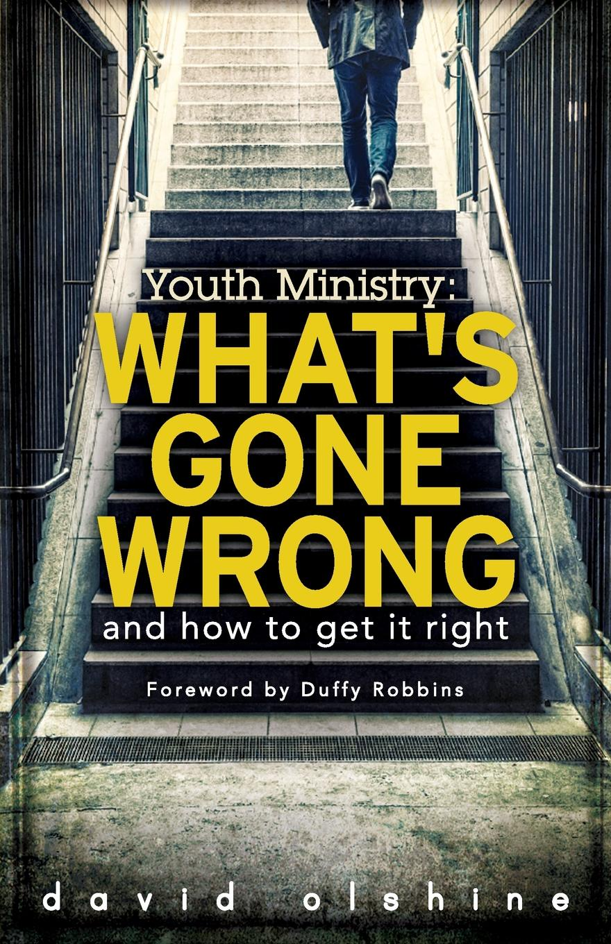 David Olshine Youth Ministry. What's Gone Wrong and How to Get It Right