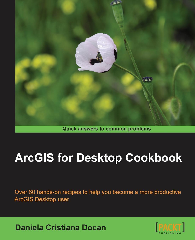 Daniela Cristiana Docan ArcGIS for Desktop Cookbook
