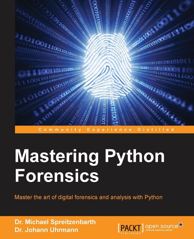 Dr. Michael Spreitzenbarth, Dr. Johann Uhrmann Mastering Python Forensics