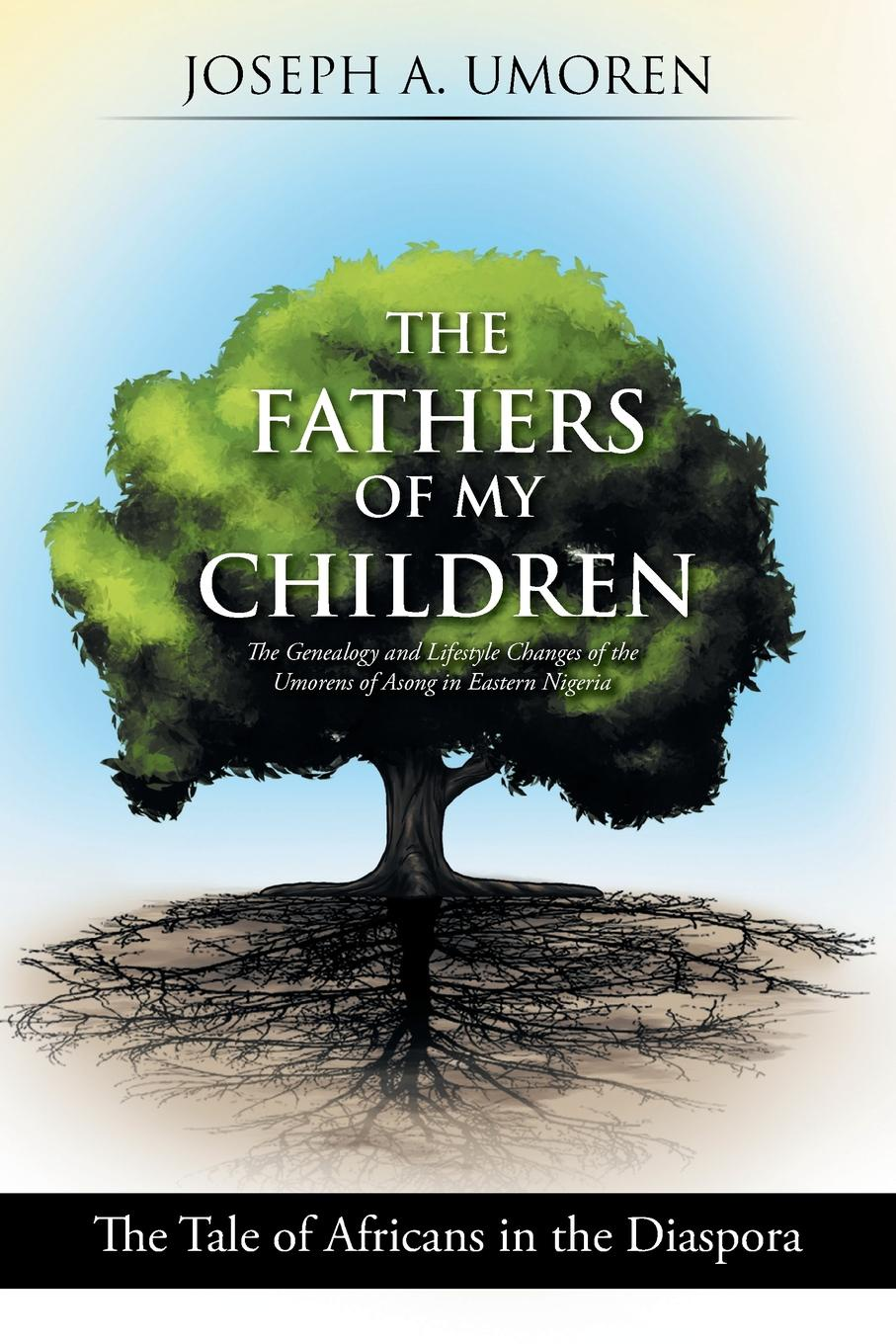 Joseph A. Umoren The Fathers of My Children. The Genealogy and Lifestyle Changes of the Umorens of Asong in Eastern Nigeria: The Tale of Africans in the Diaspora godwin sadoh five decades of music transmutation in nigeria and the diaspora