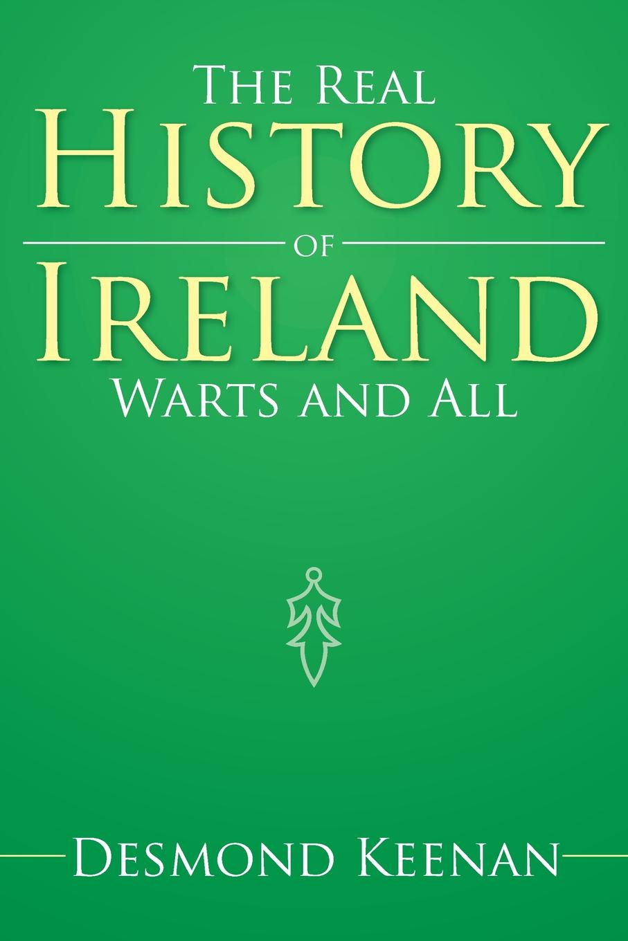 Desmond Keenan The Real History of Ireland Warts and All a history of ireland