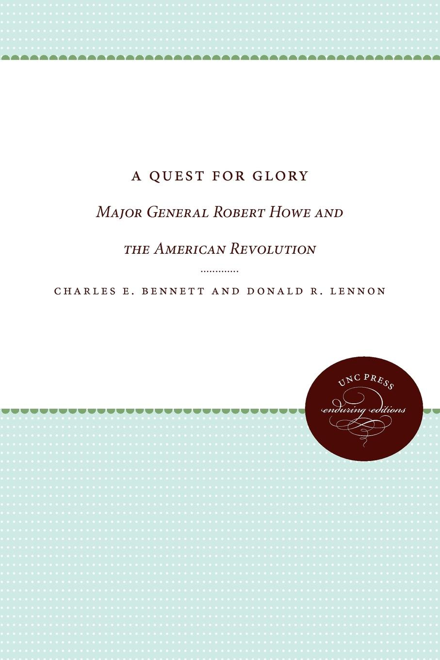 Charles E. Bennett, Donald R. Lennon A Quest for Glory. Major General Robert Howe and the American Revolution