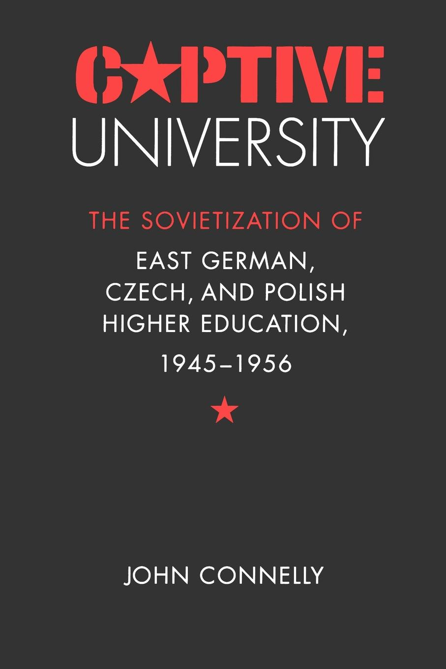 John Connelly Captive University. The Sovietization of East German, Czech, and Polish Higher Education, 1945-1956 andrew mcgettigan the great university gamble money markets and the future of higher education