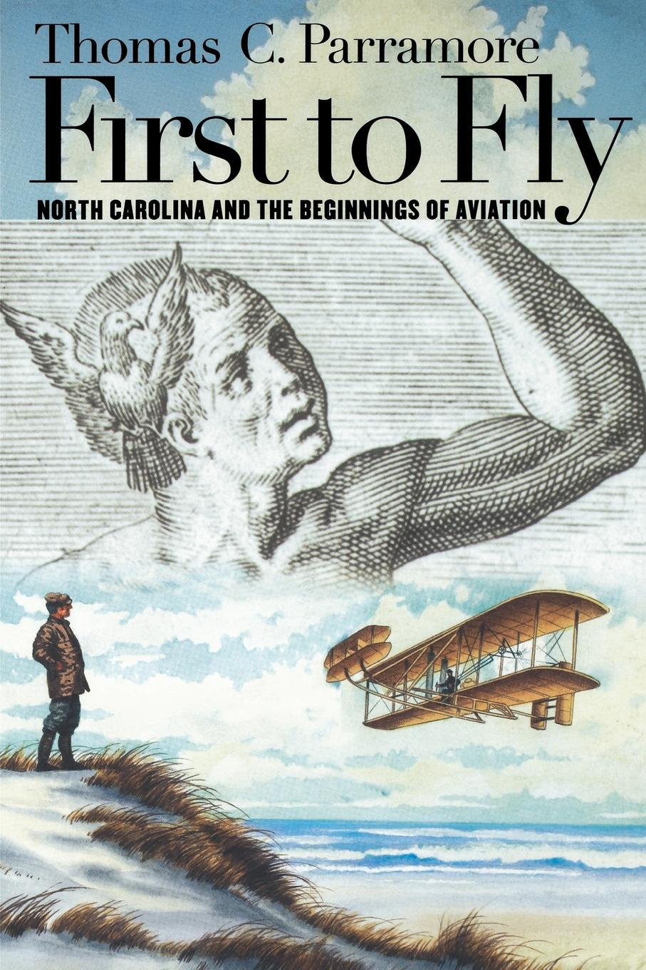 Thomas C. Parramore First to Fly. North Carolina and the Beginnings of Aviation