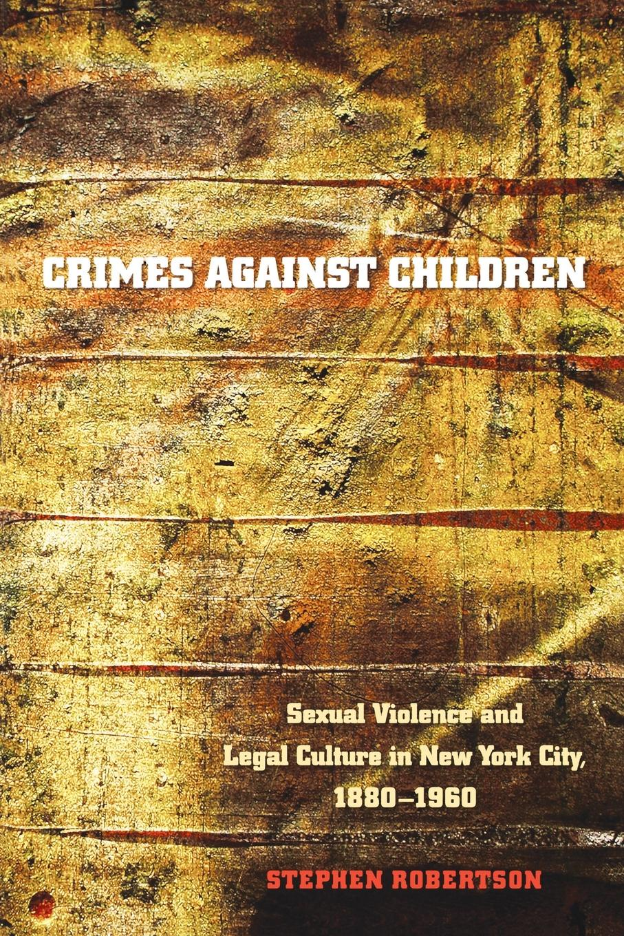 Фото - Stephen Robertson Crimes Against Children. Sexual Violence and Legal Culture in New York City, 1880-1960 leiry cornejo chavez structural sexual violence in the peruvian military