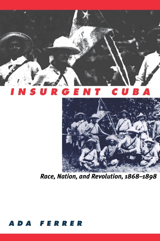 цена ADA Ferrer Insurgent Cuba. Race, Nation, and Revolution, 1868-1898 онлайн в 2017 году